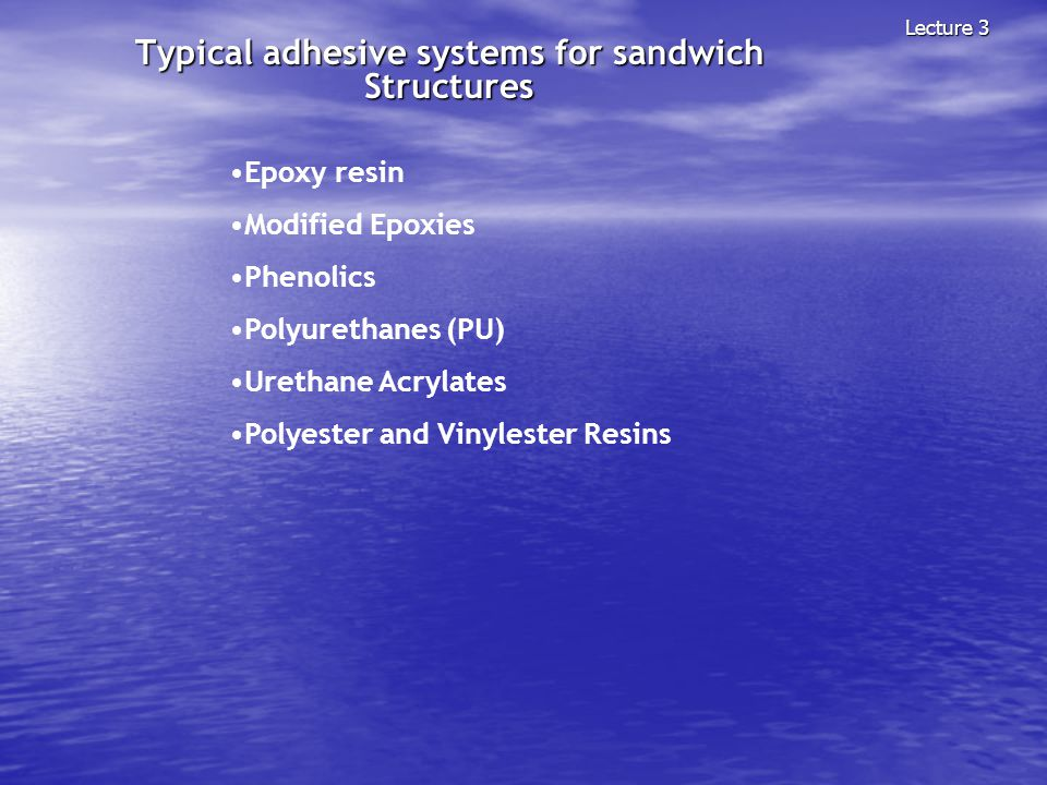 Typical adhesive systems for sandwich Structures Lecture 3 Epoxy resin Modified Epoxies Phenolics Polyurethanes (PU) Urethane Acrylates Polyester and