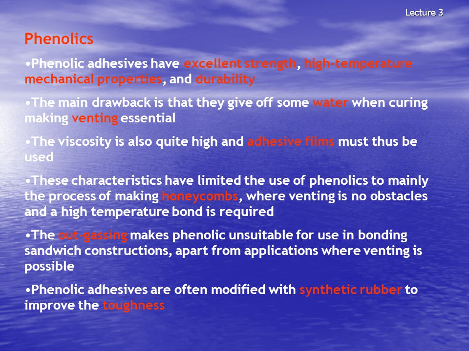 Lecture 3 Phenolics Phenolic adhesives have excellent strength, high-temperature mechanical properties, and durability The main drawback is that they