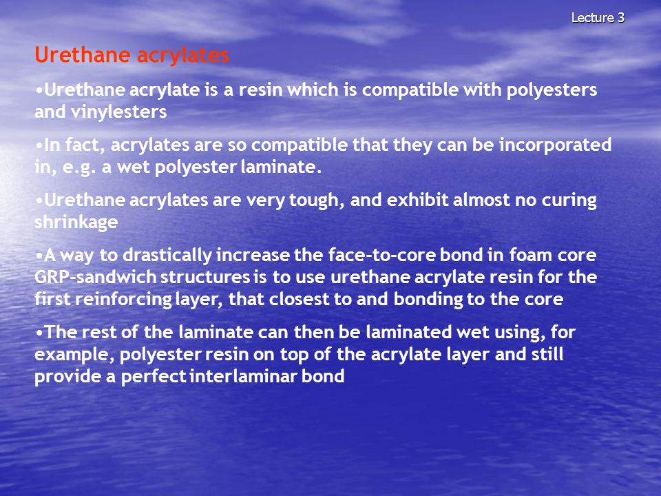 Lecture 3 Urethane acrylates Urethane acrylate is a resin which is compatible with polyesters and vinylesters In fact, acrylates are so compatible tha