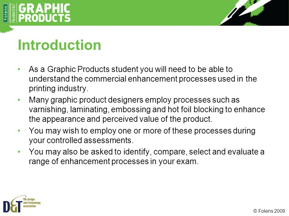 © Folens 2009 Introduction As a Graphic Products student you will need to be able to understand the commercial enhancement processes used in the print