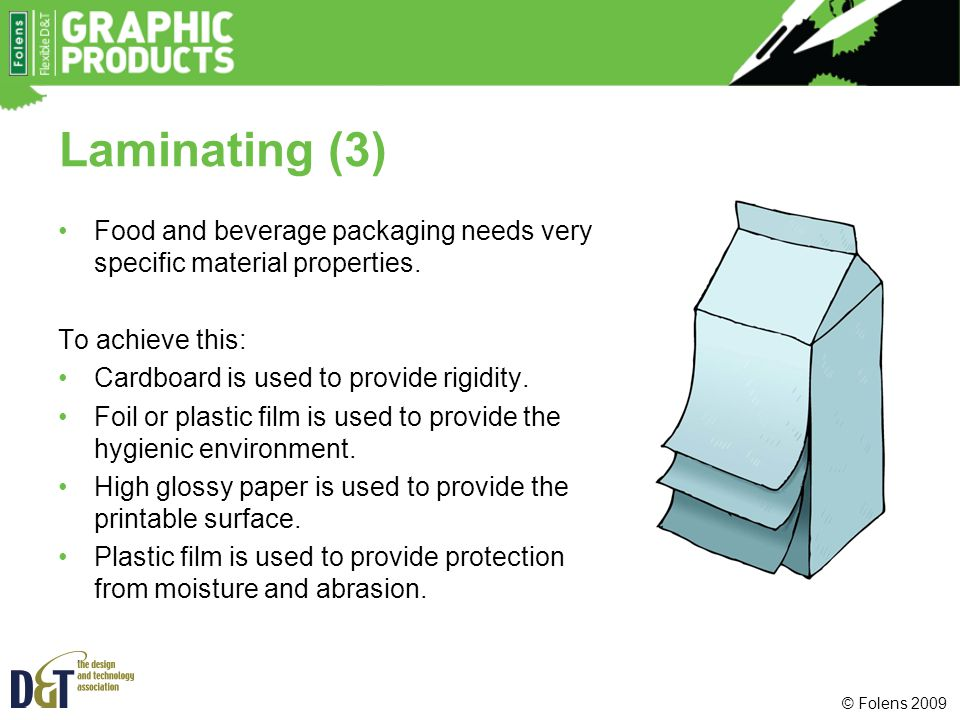 © Folens 2009 Laminating (3) Food and beverage packaging needs very specific material properties. To achieve this: Cardboard is used to provide rigidi