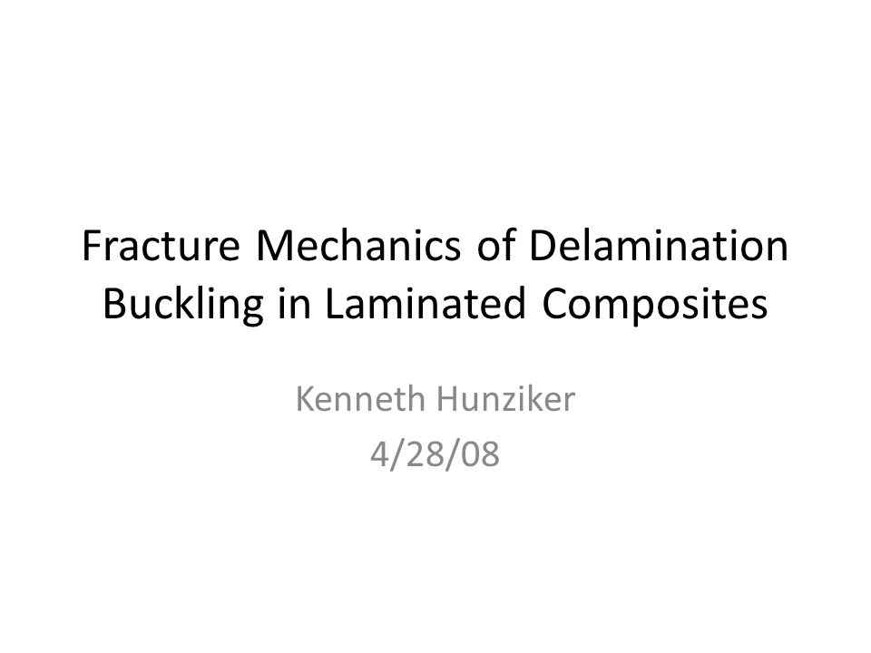 Fracture Mechanics of Delamination Buckling in Laminated Composites Kenneth Hunziker 4/28/08