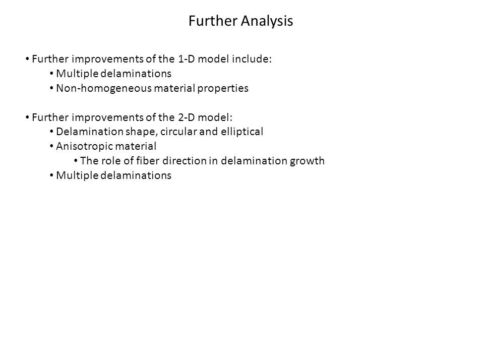 Further Analysis Further improvements of the 1-D model include: Multiple delaminations Non-homogeneous material properties Further improvements of the 2-D model: Delamination shape, circular and elliptical Anisotropic material The role of fiber direction in delamination growth Multiple delaminations