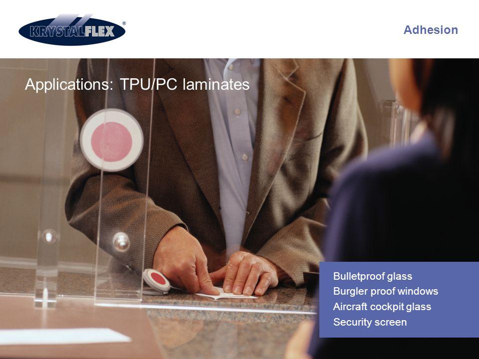 Adhesion Applications: TPU/PC laminates Bulletproof glass Burgler proof windows Aircraft cockpit glass Security screen
