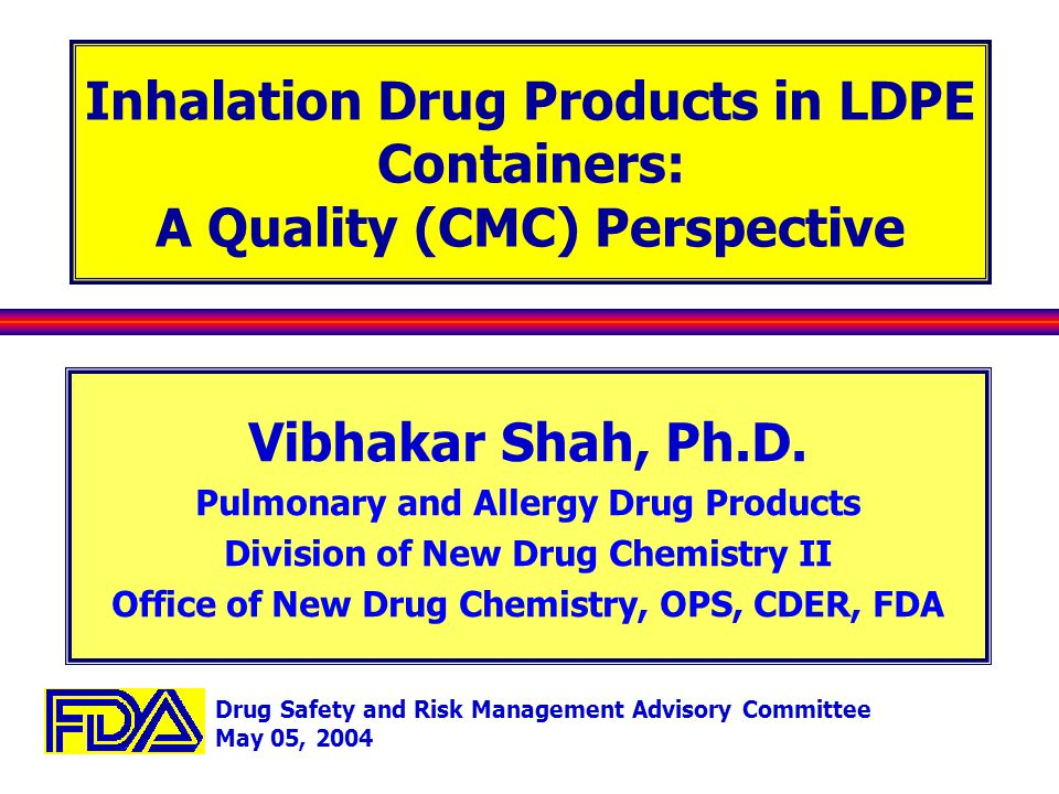 Drug Safety and Risk Management Advisory Committee May 05, 2004 Inhalation Drug Products in LDPE Containers: A Quality (CMC) Perspective Vibhakar Shah, Ph.D.