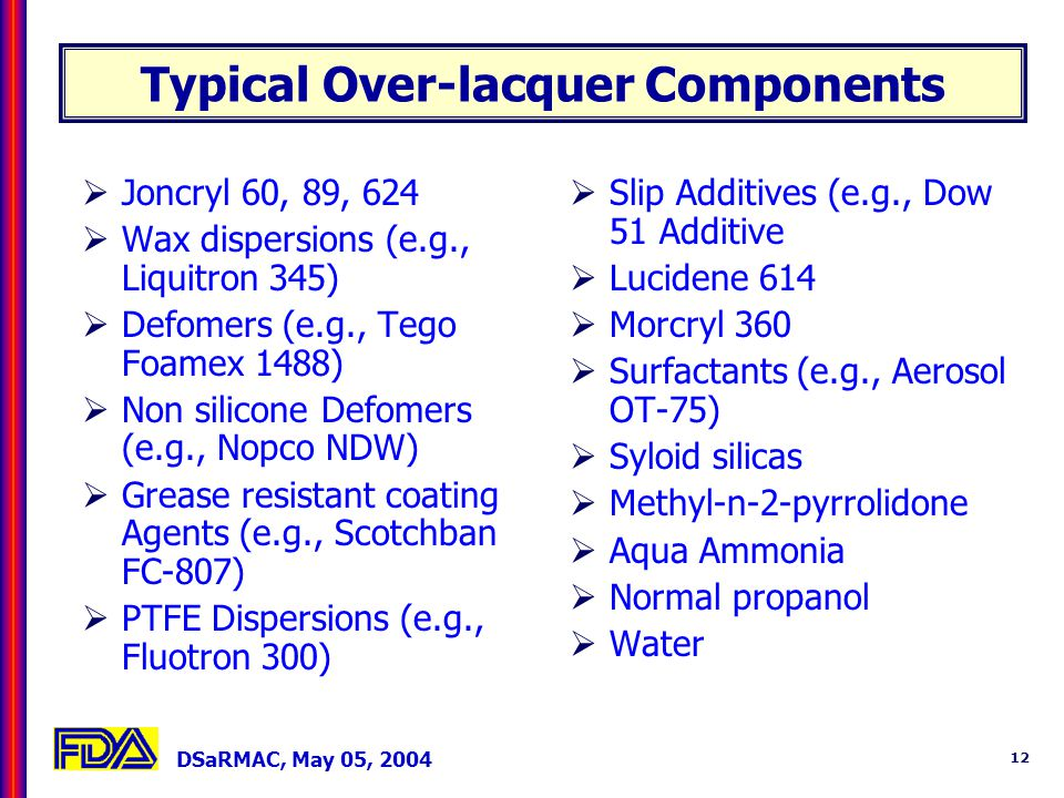 DSaRMAC, May 05, 2004 12 Typical Over-lacquer Components Joncryl 60, 89, 624 Wax dispersions (e.g., Liquitron 345) Defomers (e.g., Tego Foamex 1488) Non silicone Defomers (e.g., Nopco NDW) Grease resistant coating Agents (e.g., Scotchban FC-807) PTFE Dispersions (e.g., Fluotron 300) Slip Additives (e.g., Dow 51 Additive Lucidene 614 Morcryl 360 Surfactants (e.g., Aerosol OT-75) Syloid silicas Methyl-n-2-pyrrolidone Aqua Ammonia Normal propanol Water