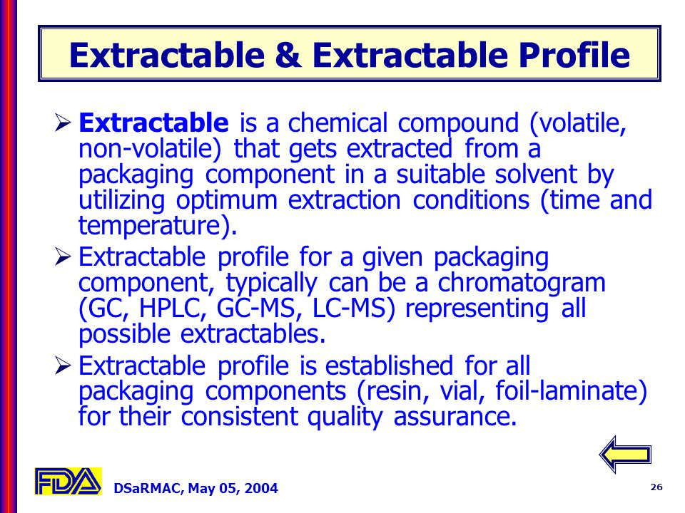 DSaRMAC, May 05, 2004 26 Extractable & Extractable Profile Extractable is a chemical compound (volatile, non-volatile) that gets extracted from a packaging component in a suitable solvent by utilizing optimum extraction conditions (time and temperature).