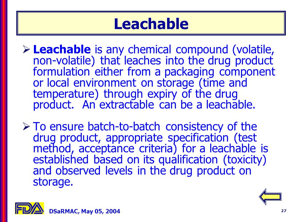 DSaRMAC, May 05, 2004 27 Leachable Leachable is any chemical compound (volatile, non-volatile) that leaches into the drug product formulation either from a packaging component or local environment on storage (time and temperature) through expiry of the drug product.