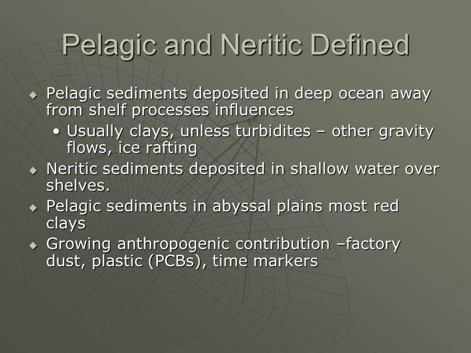 Pelagic and Neritic Defined Pelagic sediments deposited in deep ocean away from shelf processes influences Pelagic sediments deposited in deep ocean away from shelf processes influences Usually clays, unless turbidites – other gravity flows, ice raftingUsually clays, unless turbidites – other gravity flows, ice rafting Neritic sediments deposited in shallow water over shelves.