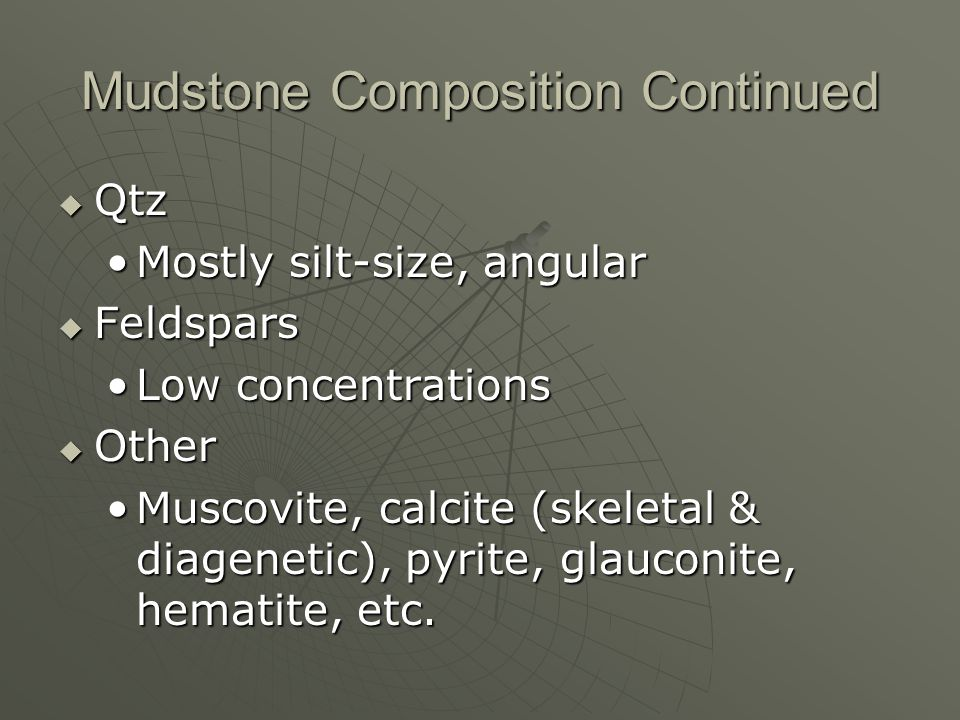 Mudstone Composition Continued Qtz Qtz Mostly silt-size, angularMostly silt-size, angular Feldspars Feldspars Low concentrationsLow concentrations Other Other Muscovite, calcite (skeletal & diagenetic), pyrite, glauconite, hematite, etc.Muscovite, calcite (skeletal & diagenetic), pyrite, glauconite, hematite, etc.