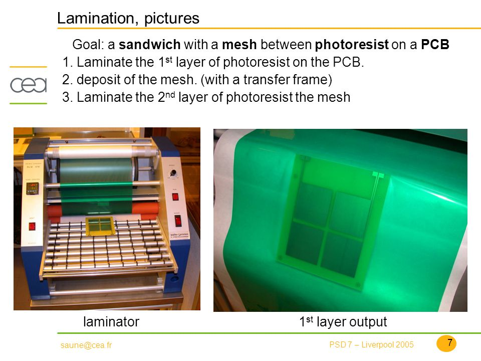 7 PSD 7 – Liverpool 2005 saune@cea.fr Lamination, pictures Goal: a sandwich with a mesh between photoresist on a PCB 1.