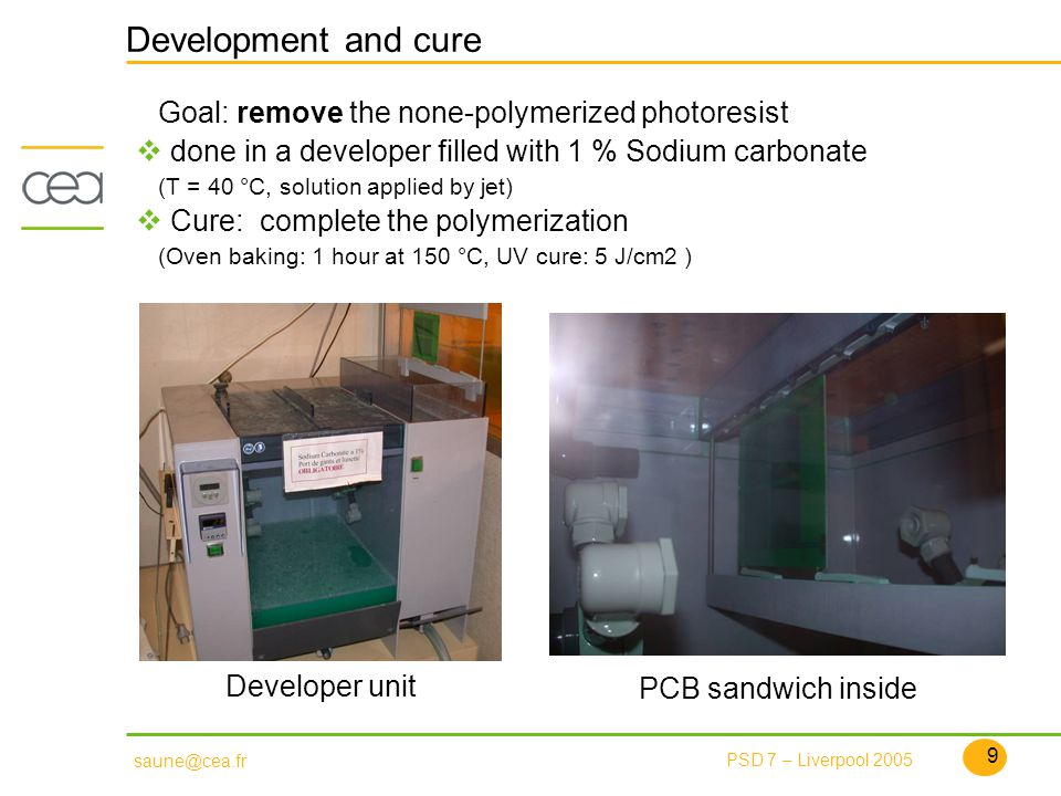 9 PSD 7 – Liverpool 2005 saune@cea.fr Development and cure Goal: remove the none-polymerized photoresist done in a developer filled with 1 % Sodium carbonate (T = 40 °C, solution applied by jet) Cure: complete the polymerization (Oven baking: 1 hour at 150 °C, UV cure: 5 J/cm2 ) Developer unit PCB sandwich inside