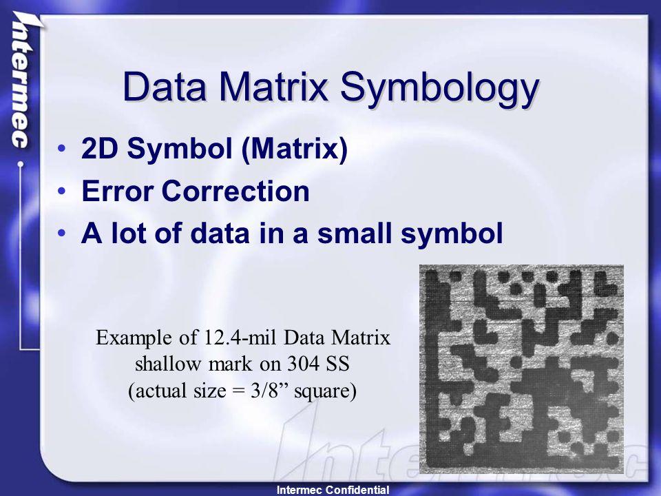 Data Matrix Symbology 2D Symbol (Matrix) Error Correction A lot of data in a small symbol Example of 12.4-mil Data Matrix shallow mark on 304 SS (actual size = 3/8 square) Intermec Confidential