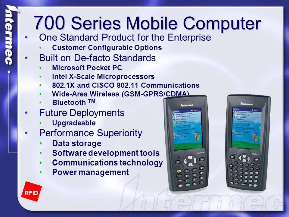 700 Series Mobile Computer One Standard Product for the Enterprise Customer Configurable Options Built on De-facto Standards Microsoft Pocket PC Intel X-Scale Microprocessors 802.1X and CISCO 802.11 Communications Wide-Area Wireless (GSM-GPRS/CDMA) Bluetooth TM Future Deployments Upgradeable Performance Superiority Data storage Software development tools Communications technology Power management RFID