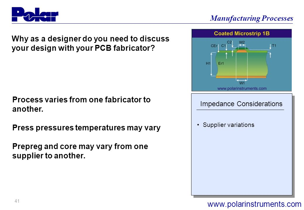 40 Manufacturing Processes www.polarinstruments.com Why as a designer do you need to discuss your design with your PCB fabricator? Impedance Considera