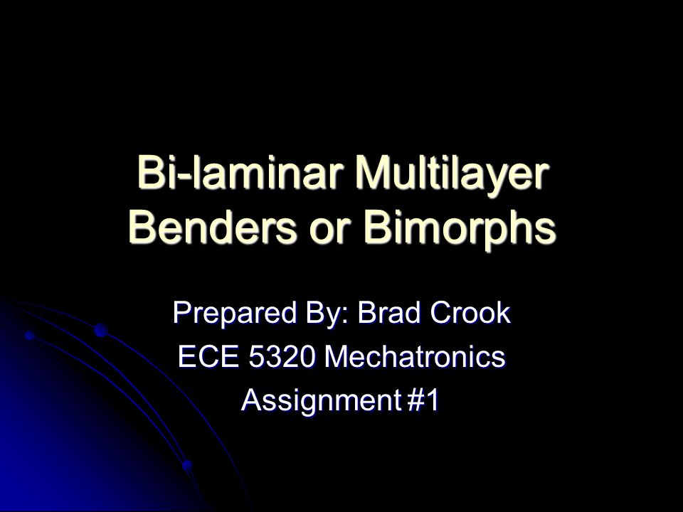 Bi-laminar Multilayer Benders or Bimorphs Prepared By: Brad Crook ECE 5320 Mechatronics Assignment #1