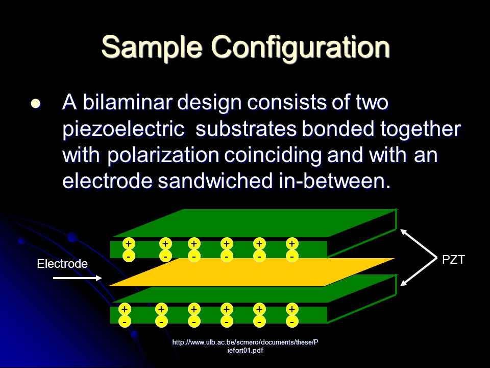 http://www.ulb.ac.be/scmero/documents/these/P iefort01.pdf Sample Configuration A bilaminar design consists of two piezoelectric substrates bonded together with polarization coinciding and with an electrode sandwiched in-between.