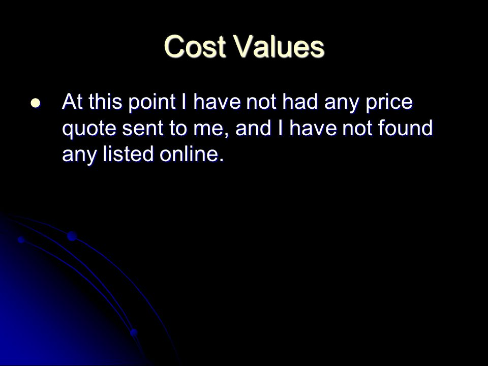 Cost Values At this point I have not had any price quote sent to me, and I have not found any listed online.