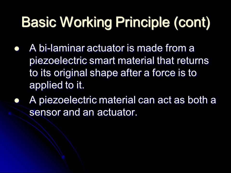Basic Working Principle (cont) A bi-laminar actuator is made from a piezoelectric smart material that returns to its original shape after a force is to applied to it.