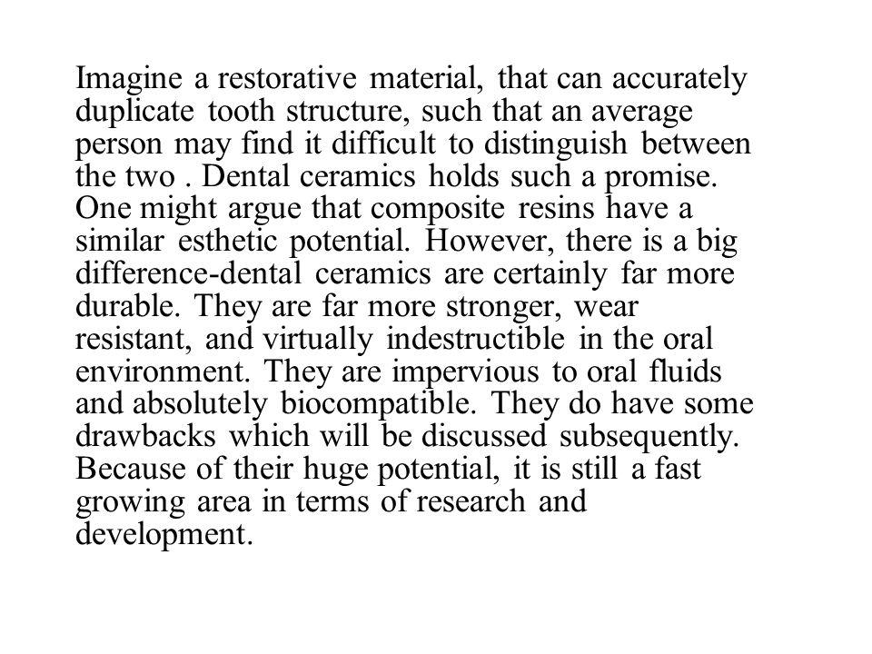 Imagine a restorative material, that can accurately duplicate tooth structure, such that an average person may find it difficult to distinguish betwee