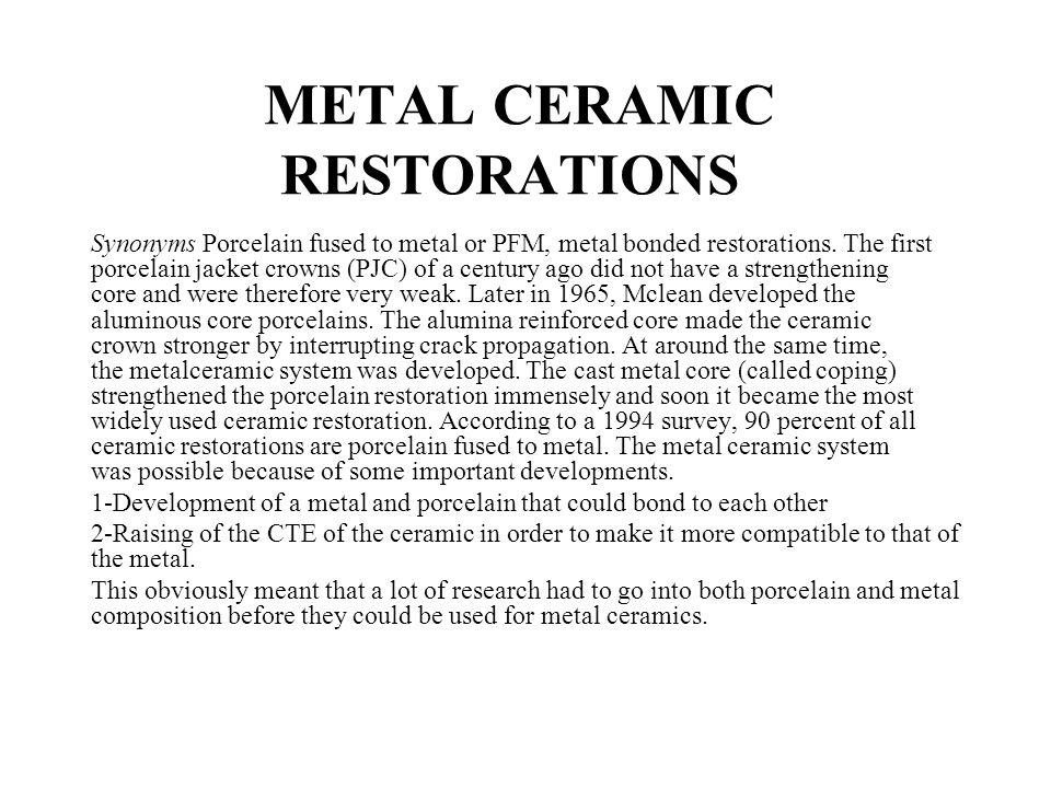 METAL CERAMIC RESTORATIONS Synonyms Porcelain fused to metal or PFM, metal bonded restorations. The first porcelain jacket crowns (PJC) of a century a