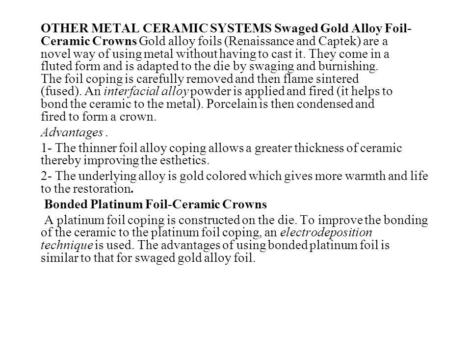 OTHER METAL CERAMIC SYSTEMS Swaged Gold Alloy Foil- Ceramic Crowns Gold alloy foils (Renaissance and Captek) are a novel way of using metal without ha