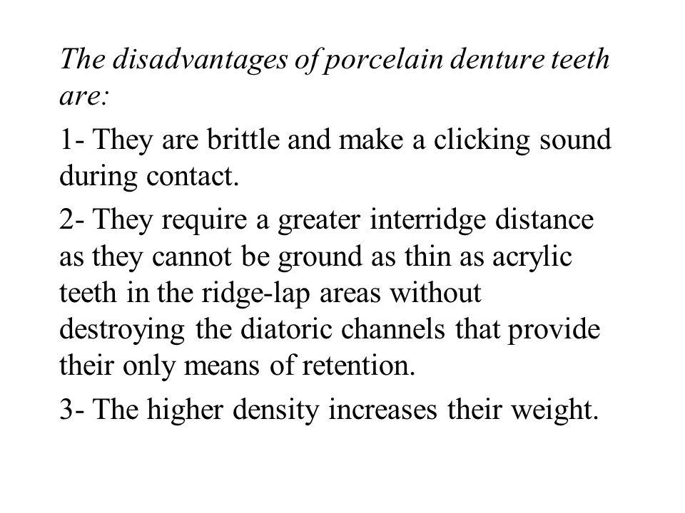 The disadvantages of porcelain denture teeth are: 1- They are brittle and make a clicking sound during contact. 2- They require a greater interridge d