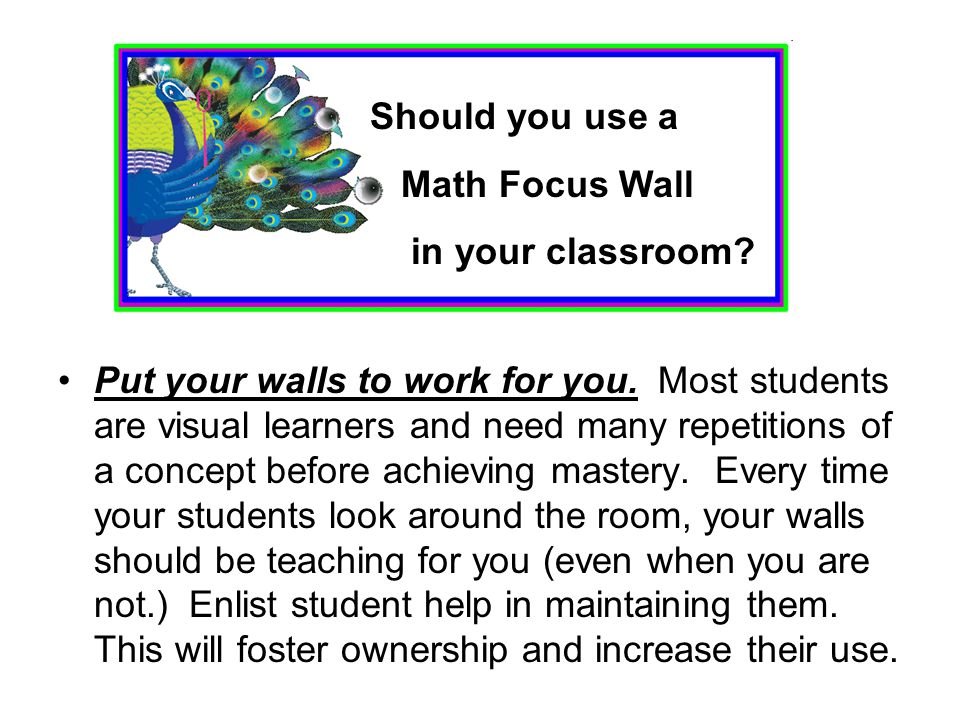 Put your walls to work for you. Most students are visual learners and need many repetitions of a concept before achieving mastery. Every time your stu