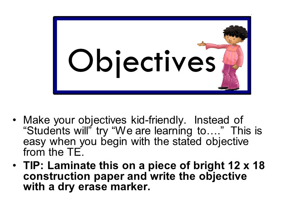Make your objectives kid-friendly.Instead of Students will try We are learning to….