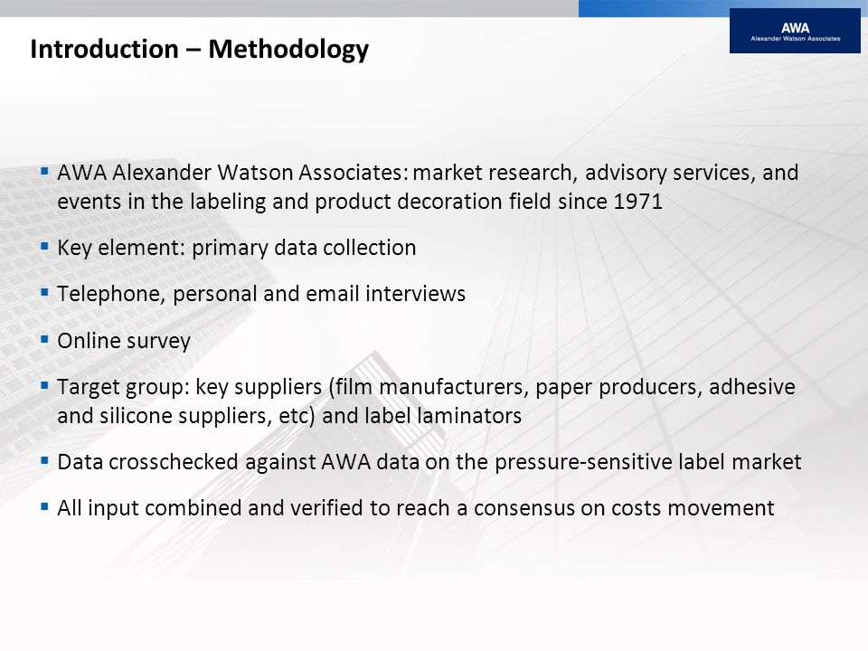 Introduction – Methodology AWA Alexander Watson Associates: market research, advisory services, and events in the labeling and product decoration field since 1971 Key element: primary data collection Telephone, personal and email interviews Online survey Target group: key suppliers (film manufacturers, paper producers, adhesive and silicone suppliers, etc) and label laminators Data crosschecked against AWA data on the pressure-sensitive label market All input combined and verified to reach a consensus on costs movement