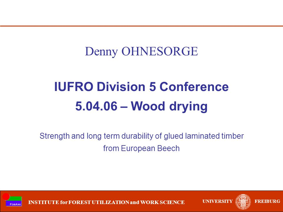 UNIVERSITYFREIBURG INSTITUTE for FOREST UTILIZATION and WORK SCIENCE IUFRO Division 5 Conference 5.04.06 – Wood drying Strength and long term durability of glued laminated timber from European Beech Denny OHNESORGE