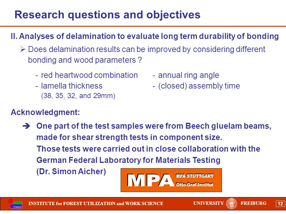 INSTITUTE for FOREST UTILIZATION and WORK SCIENCE 12 UNIVERSITYFREIBURG Research questions and objectives Does delamination results can be improved by considering different bonding and wood parameters .