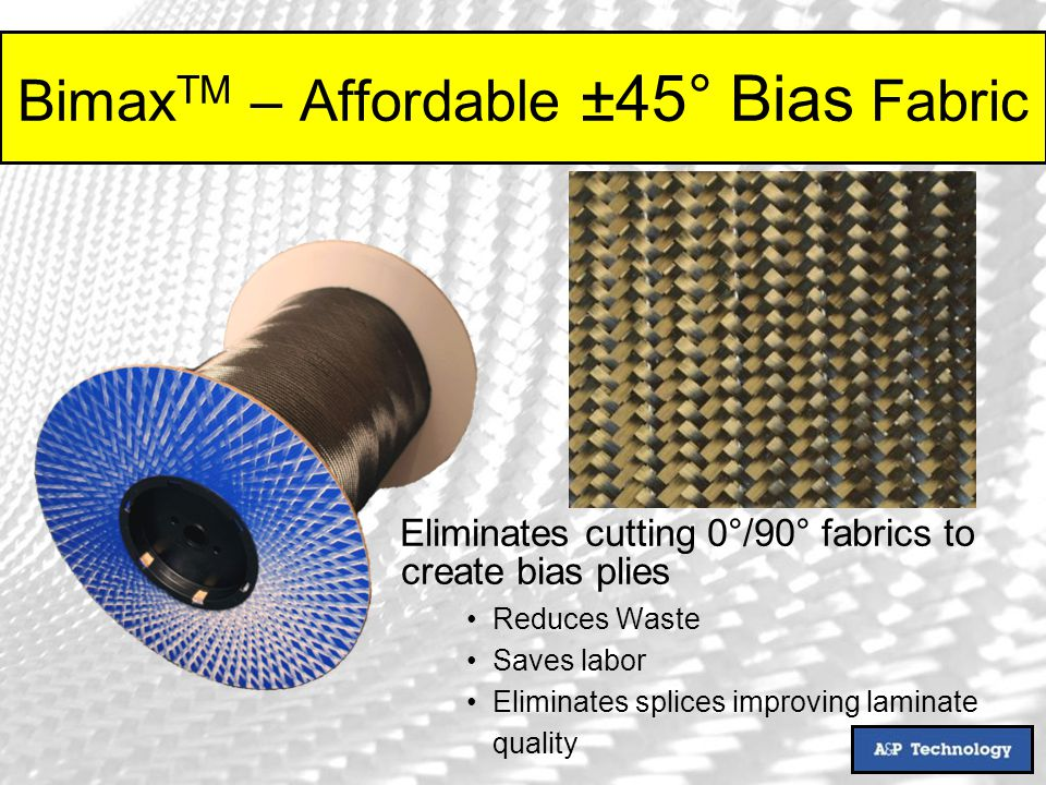 Bimax TM – Affordable ±45° Bias Fabric Eliminates cutting 0°/90° fabrics to create bias plies Reduces Waste Saves labor Eliminates splices improving laminate quality