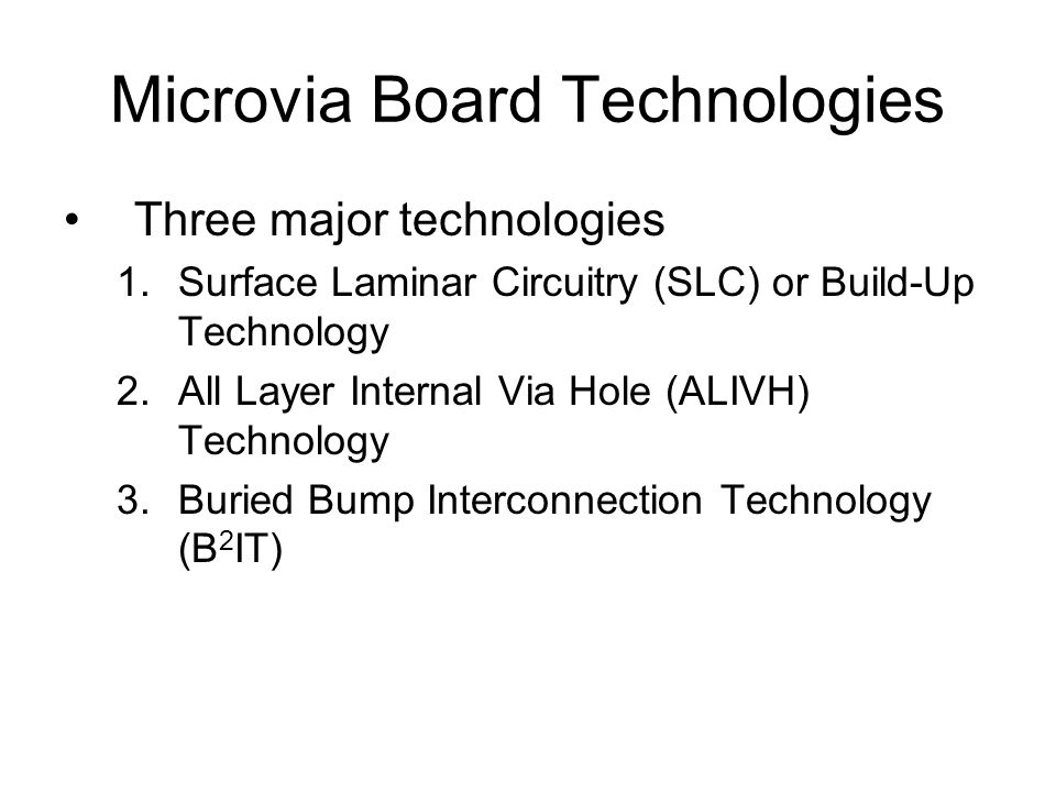 Microvia Board Technologies Three major technologies 1.Surface Laminar Circuitry (SLC) or Build-Up Technology 2.All Layer Internal Via Hole (ALIVH) Technology 3.Buried Bump Interconnection Technology (B 2 IT)