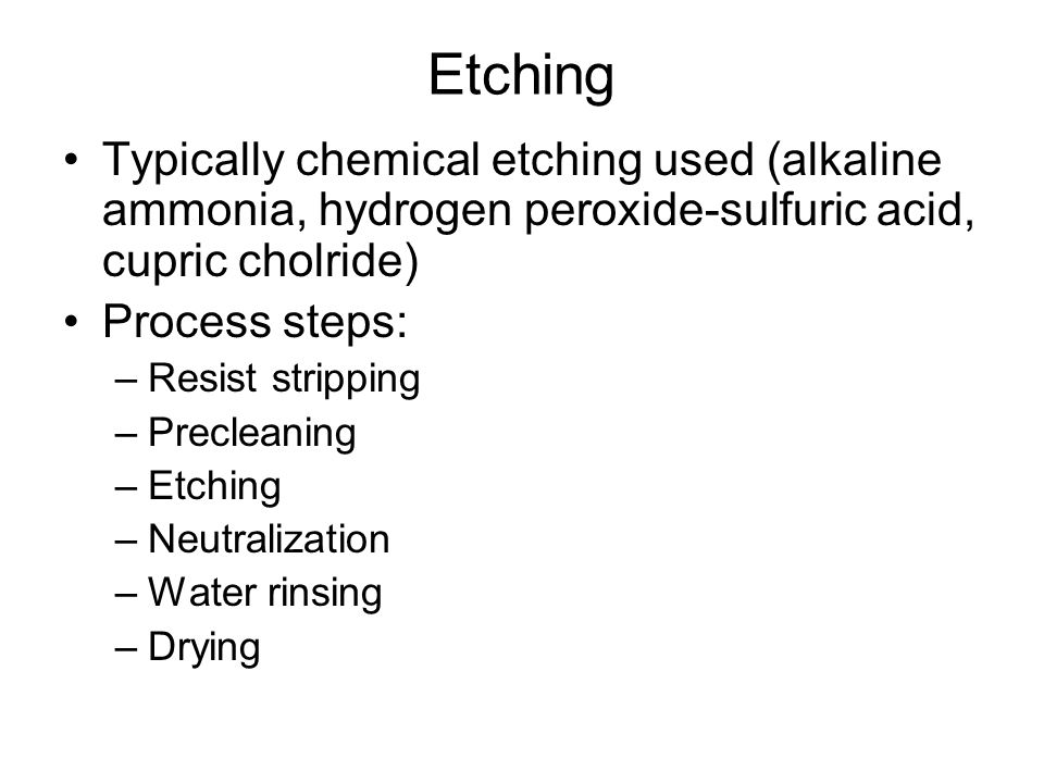 Etching Typically chemical etching used (alkaline ammonia, hydrogen peroxide-sulfuric acid, cupric cholride) Process steps: –Resist stripping –Precleaning –Etching –Neutralization –Water rinsing –Drying