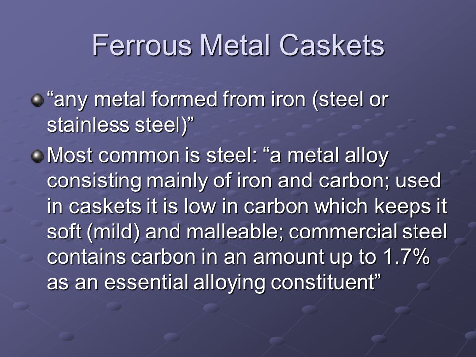 Ferrous Metal Caskets any metal formed from iron (steel or stainless steel) Most common is steel: a metal alloy consisting mainly of iron and carbon;