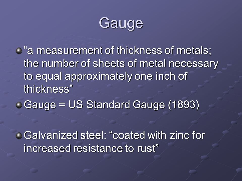 Gauge a measurement of thickness of metals; the number of sheets of metal necessary to equal approximately one inch of thickness Gauge = US Standard Gauge (1893) Galvanized steel: coated with zinc for increased resistance to rust