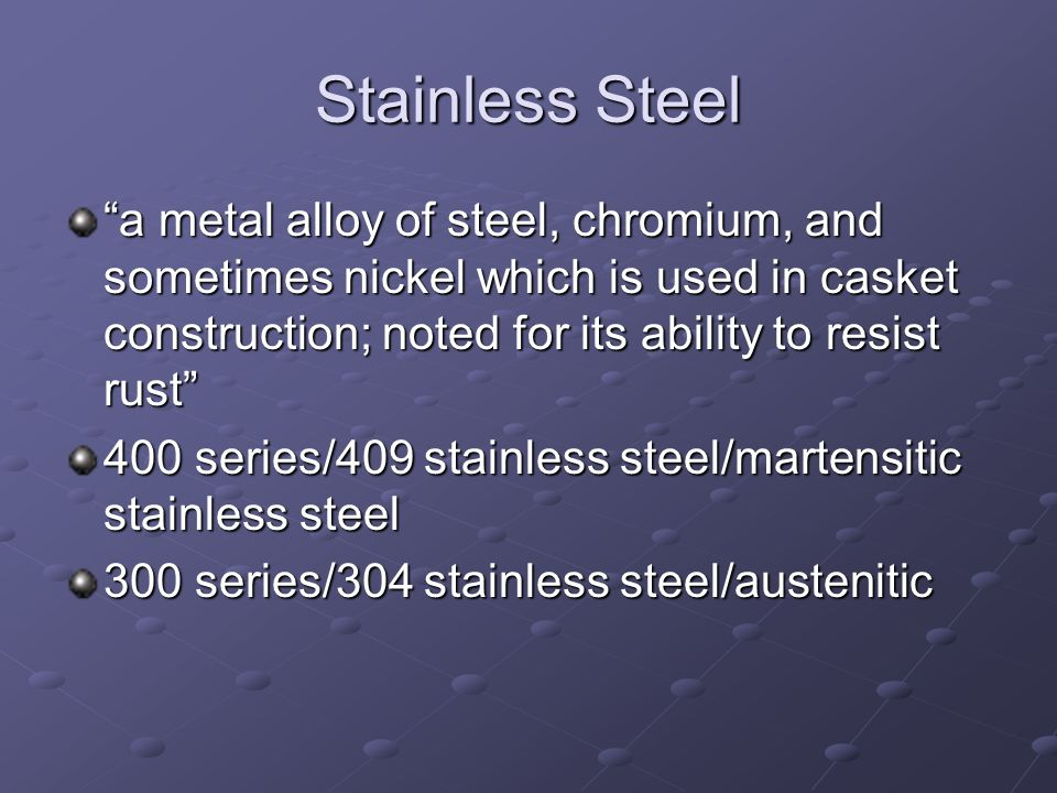 Stainless Steel a metal alloy of steel, chromium, and sometimes nickel which is used in casket construction; noted for its ability to resist rust 400 series/409 stainless steel/martensitic stainless steel 300 series/304 stainless steel/austenitic