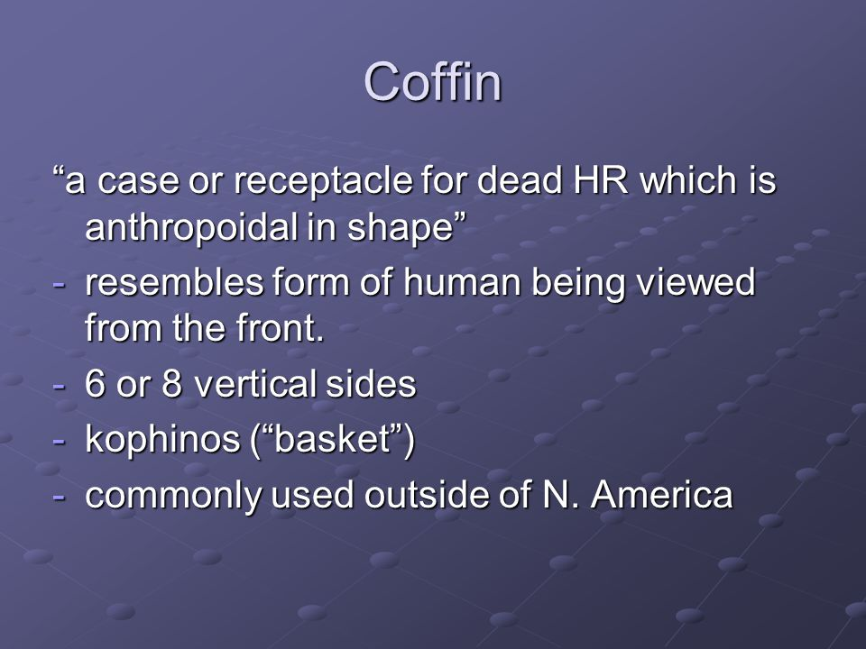 Coffin a case or receptacle for dead HR which is anthropoidal in shape -resembles form of human being viewed from the front. -6 or 8 vertical sides -k