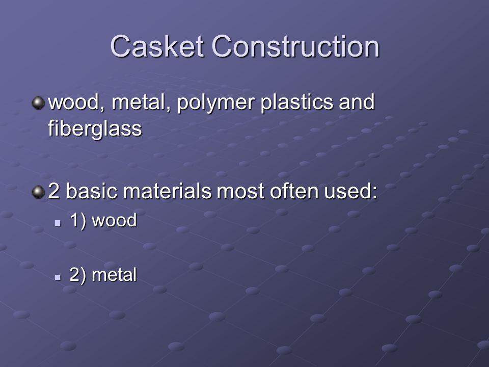 Casket Construction wood, metal, polymer plastics and fiberglass 2 basic materials most often used: 1) wood 1) wood 2) metal 2) metal
