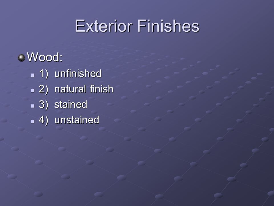 Exterior Finishes Wood: 1) unfinished 1) unfinished 2) natural finish 2) natural finish 3) stained 3) stained 4) unstained 4) unstained