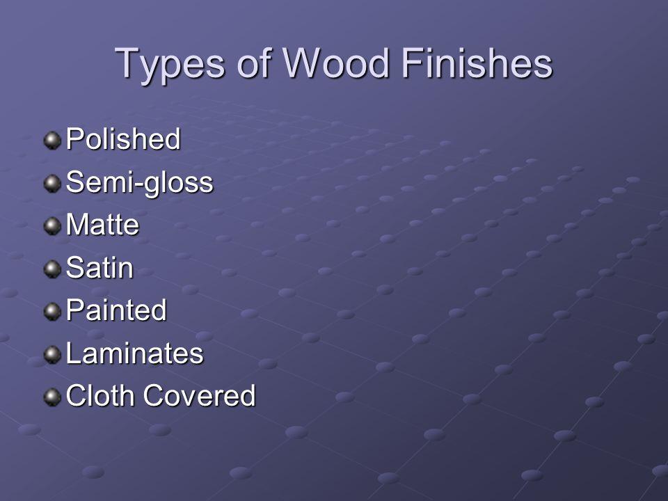 Types of Wood Finishes PolishedSemi-glossMatteSatinPaintedLaminates Cloth Covered