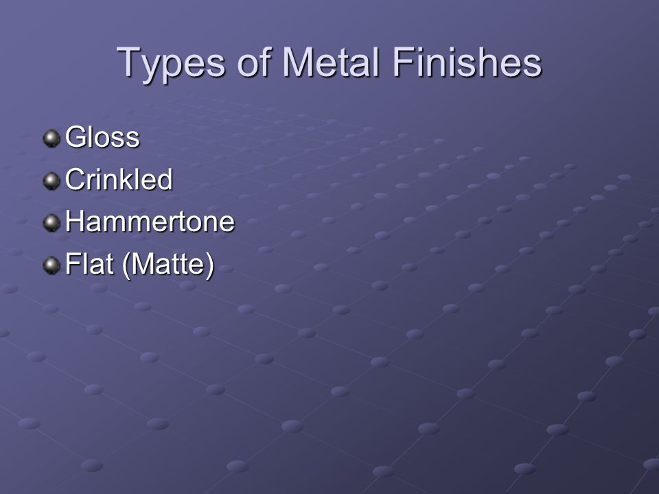 Types of Metal Finishes GlossCrinkledHammertone Flat (Matte)