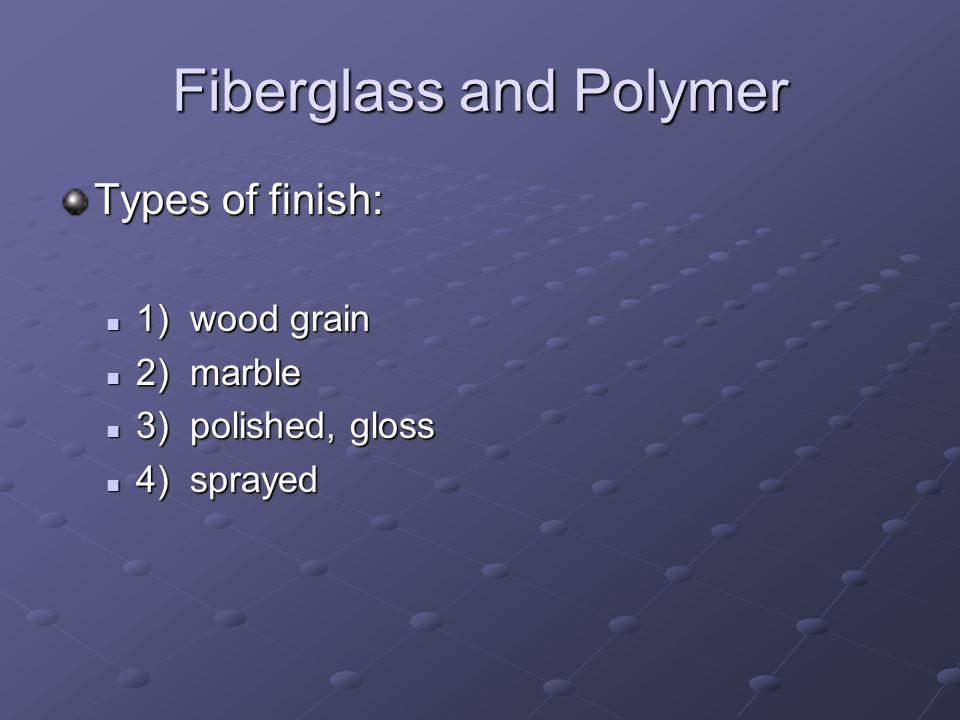 Fiberglass and Polymer Types of finish: 1) wood grain 1) wood grain 2) marble 2) marble 3) polished, gloss 3) polished, gloss 4) sprayed 4) sprayed