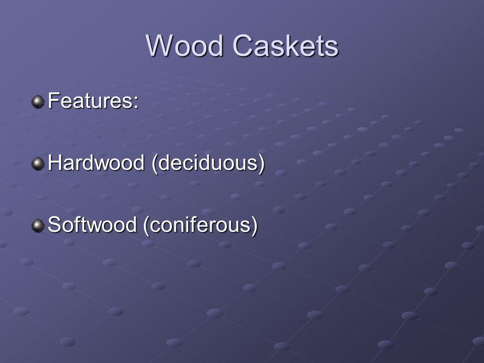 Wood Caskets Features: Hardwood (deciduous) Softwood (coniferous)