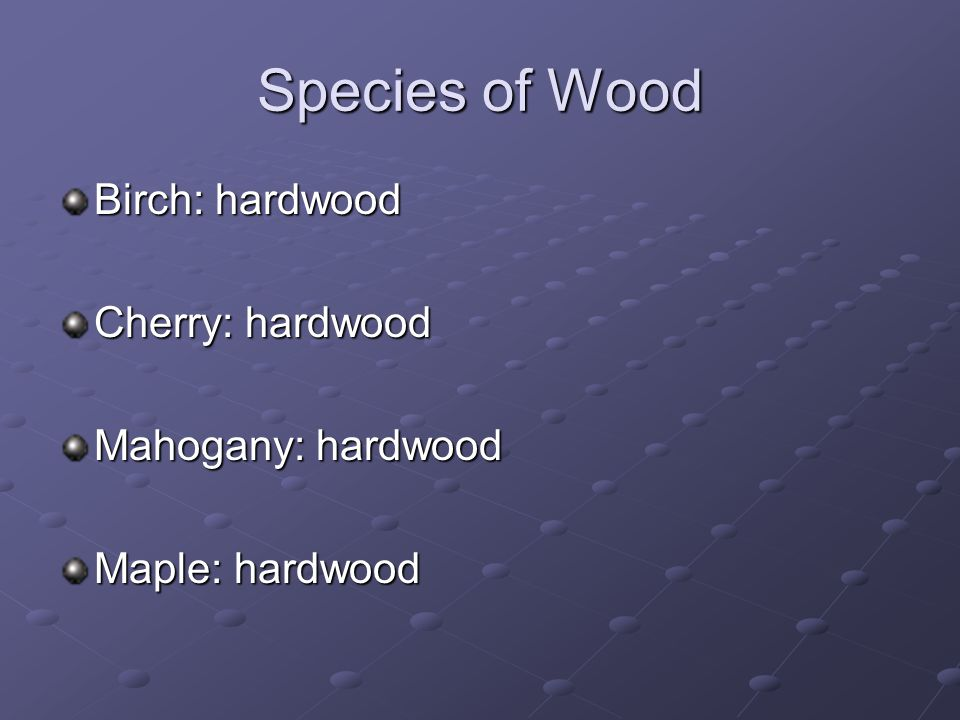 Species of Wood Birch: hardwood Cherry: hardwood Mahogany: hardwood Maple: hardwood