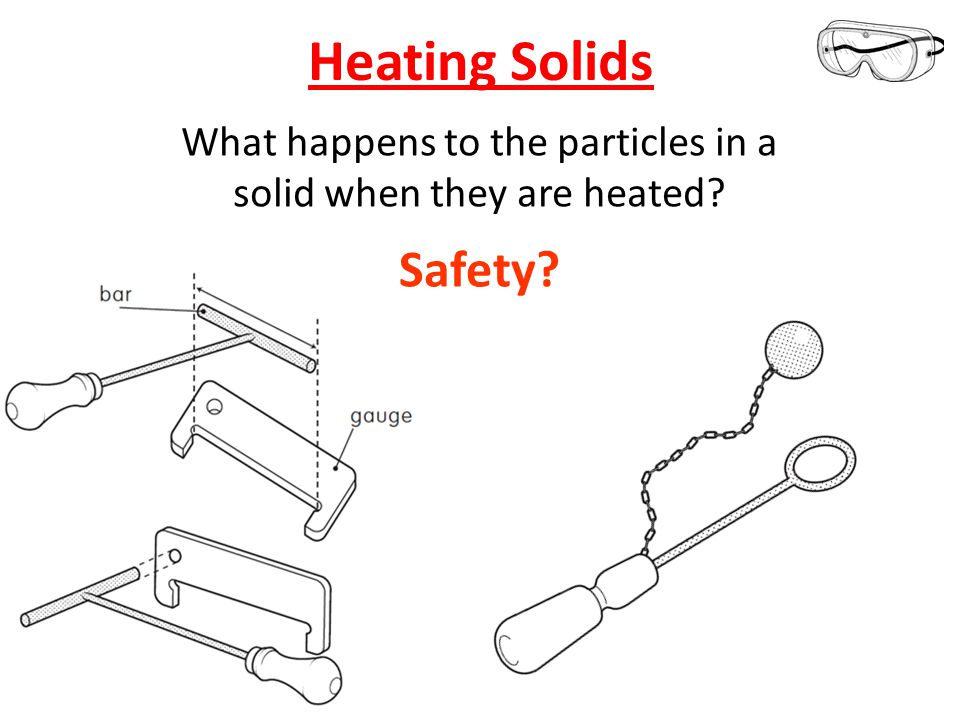 Heating Solids 1.Collect equipment in pairs: Bunsen, heat proof mat, goggles, matching bar and gauge, ball and hoop, timer 2.Once EVERYONE is set-up the lighter will be passed around 3.Remain at your station for the rest of the practical 4.Check the bar fits in the gauge then heat it for 4 minutes in the BLUE Bunsen flame.