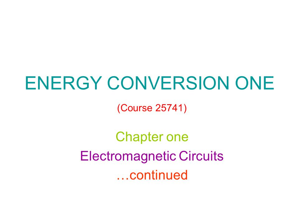ENERGY CONVERSION ONE (Course 25741) Chapter one Electromagnetic Circuits …continued