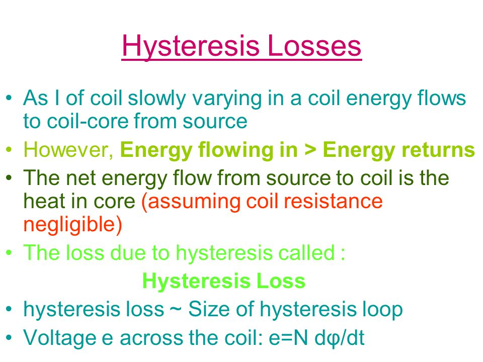 Hysteresis Losses As I of coil slowly varying in a coil energy flows to coil-core from source However, Energy flowing in > Energy returns The net energy flow from source to coil is the heat in core (assuming coil resistance negligible) The loss due to hysteresis called : Hysteresis Loss hysteresis loss ~ Size of hysteresis loop Voltage e across the coil: e=N dφ/dt