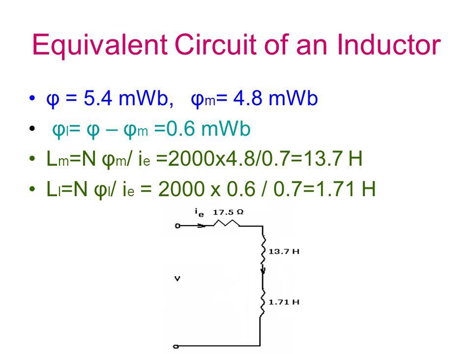 Equivalent Circuit of an Inductor φ = 5.4 mWb, φ m = 4.8 mWb φ l = φ – φ m =0.6 mWb L m =N φ m / i e =2000x4.8/0.7=13.7 H L l =N φ l / i e = 2000 x 0.